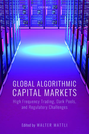 Global Algorithmic Capital Markets: High Frequency Trading, Dark Pools, and Regulatory Challenges de Walter Mattli