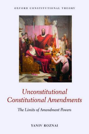 Unconstitutional Constitutional Amendments: The Limits of Amendment Powers de Yaniv Roznai