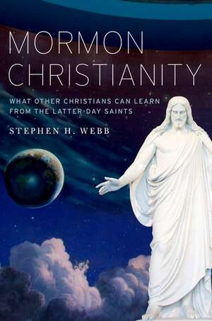 Mormon Christianity: What Other Christians Can Learn From the Latter-day Saints de Stephen Webb