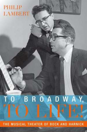To Broadway, To Life!: The Musical Theater of Bock and Harnick de Philip Lambert