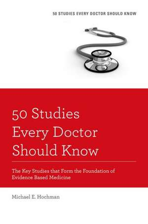 50 Studies Every Doctor Should Know, Revised Edition: The Key Studies that Form the Foundation of Evidence Based Medicine de Michael E. Hochman