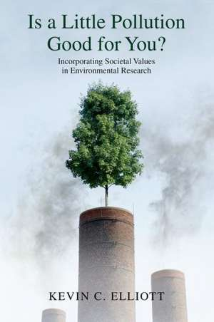 Is a Little Pollution Good for You?: Incorporating Societal Values in Environmental Research de Kevin C. Elliott