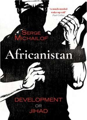 Africanistan: Development or Jihad de Serge Michailof