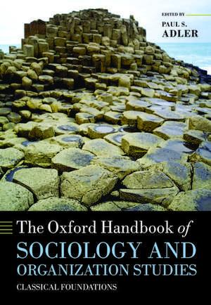 The Oxford Handbook of Sociology and Organization Studies: Classical Foundations de Paul S. Adler