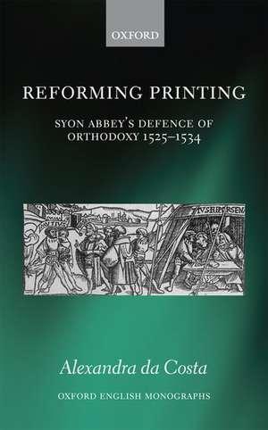 Reforming Printing: Syon Abbey's Defence of Orthodoxy 1525-1534 de Alexandra da Costa