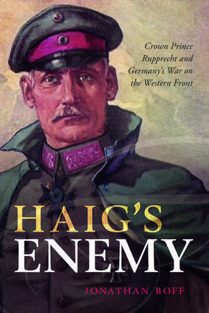 Haig's Enemy: Crown Prince Rupprecht and Germany's War on the Western Front de Jonathan Boff