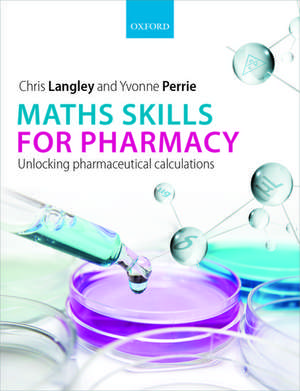 Maths Skills for Pharmacy: Unlocking pharmaceutical calculations de Chris Langley