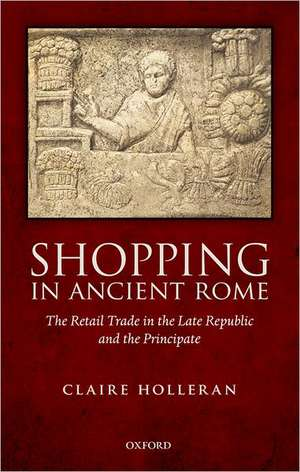 Shopping in Ancient Rome: The Retail Trade in the Late Republic and the Principate de Claire Holleran