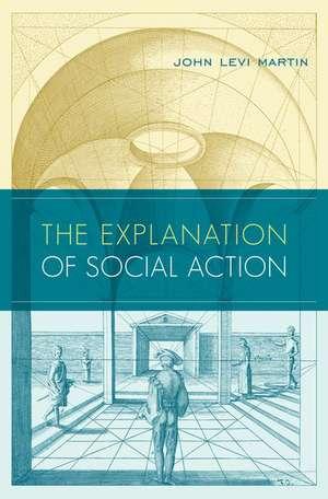 The Explanation of Social Action de John Levi Martin