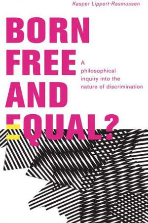 Born Free and Equal?: A Philosophical Inquiry into the Nature of Discrimination de Kasper Lippert-Rasmussen