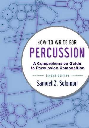 How to Write for Percussion: A Comprehensive Guide to Percussion Composition de Samuel Z. Solomon