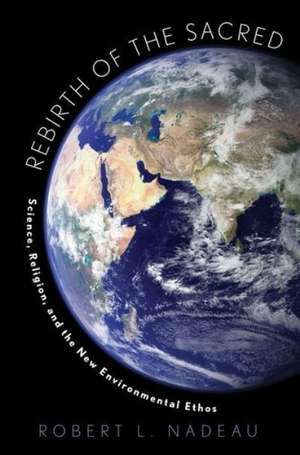 Rebirth of the Sacred: Science, Religion, and the New Environmental Ethos de Robert Nadeau
