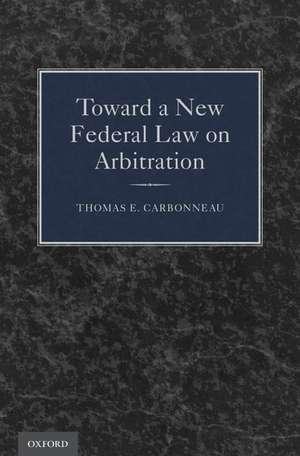 Toward a New Federal Law on Arbitration de Thomas E. Carbonneau