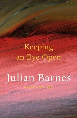 Keeping an Eye Open de Julian Barnes