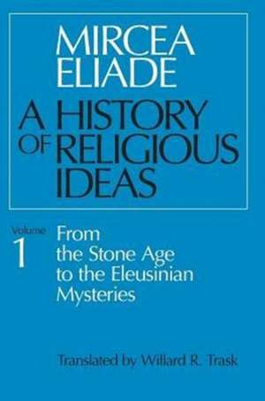 History of Religious Ideas: From the Stone Age to the Eleusinian Mysteries - Volume 1 de Mircea Eliade