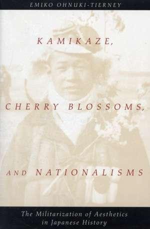 Kamikaze, Cherry Blossoms, and Nationalisms: The Militarization of Aesthetics in Japanese History de Emiko Ohnuki-Tierney