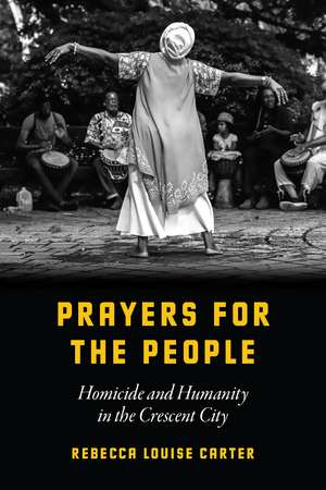 Prayers for the People: Homicide and Humanity in the Crescent City de Rebecca Louise Carter