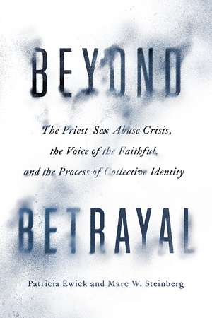 Beyond Betrayal: The Priest Sex Abuse Crisis, the Voice of the Faithful, and the Process of Collective Identity de Patricia Ewick