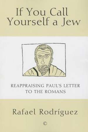 If You Call Yourself a Jew:  Reappraising Paul's Letter to the Romans de Rafael Rodriguez