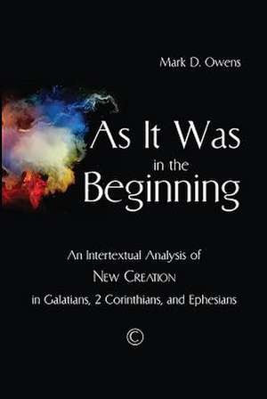 As It Was in the Beginning:  An Intertextual Analysis of New Creation in Galatians, 2 Corinthians, and Ephesians de Mark D. Owens