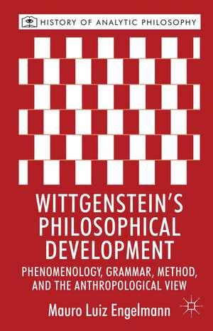 Wittgenstein's Philosophical Development: Phenomenology, Grammar, Method, and the Anthropological View de M. Engelmann