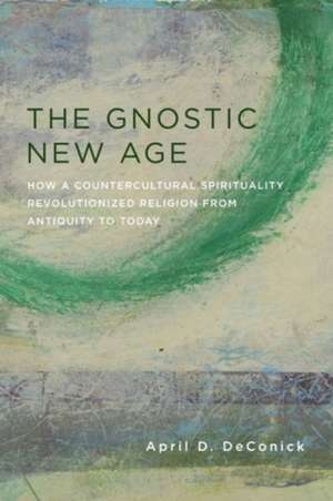 The Gnostic New Age – How a Countercultural Spirituality Revolutionized Religion from Antiquity to Today de April Deconick