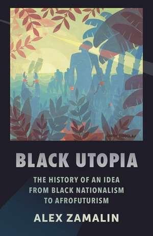 Black Utopia – The History of an Idea from Black Nationalism to Afrofuturism de Alex Zamalin