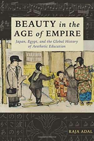 Beauty in the Age of Empire – Japan, Egypt, and the Global History of Aesthetic Education de Raja Adal