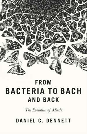 From Bacteria to Bach and Back: The Evolution of Minds de Daniel C. Dennett