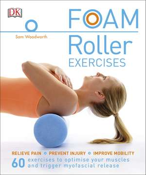 Foam Roller Exercises: Relieve Pain, Prevent Injury, Improve Mobility de Sam Woodworth