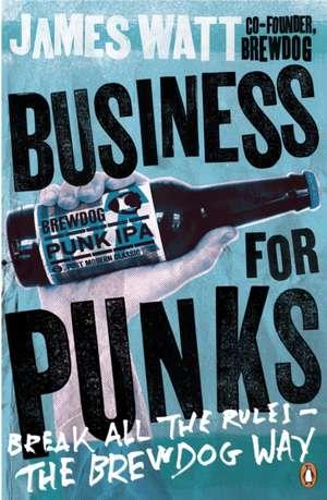 Business for Punks: Break All the Rules – the BrewDog Way de James Watt