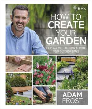 RHS How to Create your Garden: Ideas and Advice for Transforming your Outdoor Space de Adam Frost