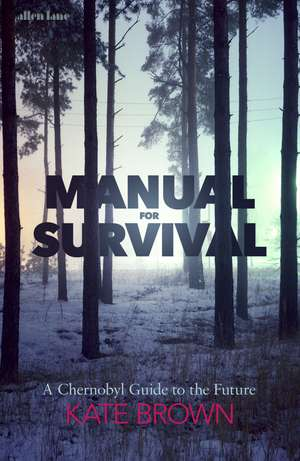 Manual for Survival: A Chernobyl Guide to the Future de Kate Brown