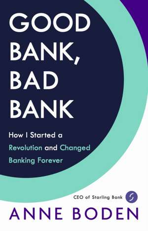 Good Bank, Bad Bank: How I Started a Revolution and Changed Banking Forever de Anne Boden
