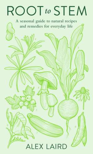 Root to Stem: A seasonal guide to natural recipes and remedies for everyday life de Alex Laird