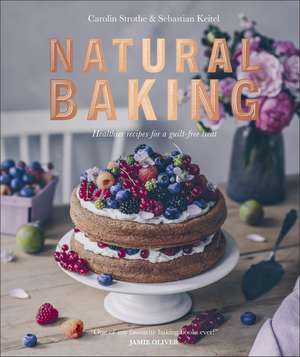 Natural Baking: Healthier Recipes for a Guilt-Free Treat de Carolin Strothe