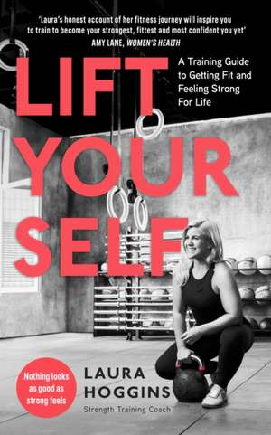 Lift Yourself: A Training Guide to Getting Fit and Feeling Strong for Life de Laura Hoggins