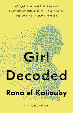 Girl Decoded: My Quest to Make Technology Emotionally Intelligent – and Change the Way We Interact Forever de Rana el Kaliouby
