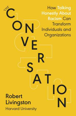 The Conversation: How Talking Honestly About Racism Can Transform Individuals and Organizations de Robert Livingston