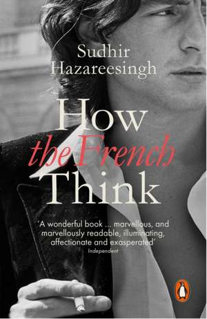 How the French Think: An Affectionate Portrait of an Intellectual People de Sudhir Hazareesingh