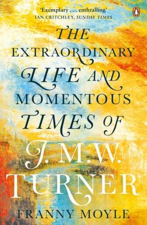 Turner: The Extraordinary Life and Momentous Times of J. M. W. Turner de Franny Moyle