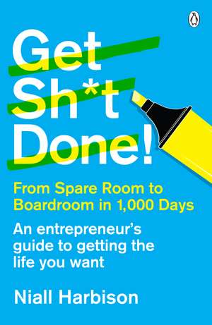 Get Sh*t Done!: From spare room to boardroom in 1,000 days de Niall Harbison