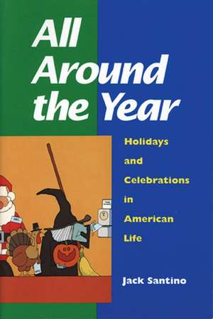 All Around the Year: Holidays and Celebrations in American Life de Jack Santino
