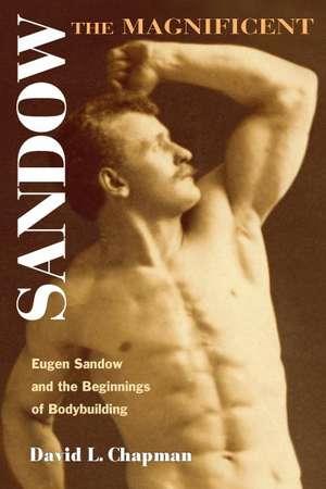 Sandow the Magnificent: Eugen Sandow and the Beginnings of Bodybuilding de David L. Chapman