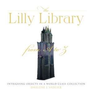 The Lilly Library from A to Z: Intriguing Objects in a World-Class Collection de Darlene Sadlier