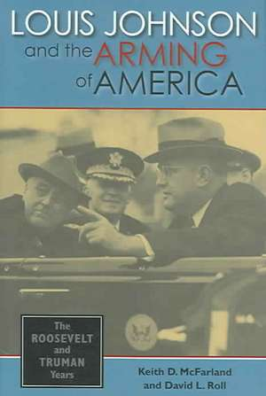 Louis Johnson and the Arming of America:  The Roosevelt and Truman Years de Keith D. McFarland
