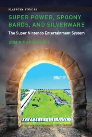 Super Power, Spoony Bards, and Silverware – The Super Nintendo Entertainment System de Dominic Arsenault