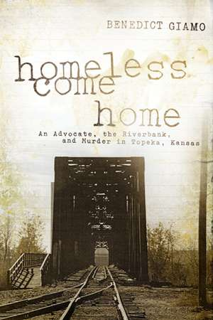 Homeless Come Home: An Advocate, the Riverbank, and Murder in Topeka, Kansas de Benedict Giamo