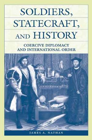 Soldiers, Statecraft, and History:  Coercive Diplomacy and International Order de James A. Nathan