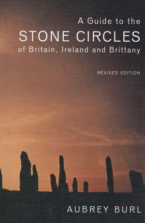 A Guide to the Stone Circles of Britain, Ireland and Brittany de Aubrey Burl